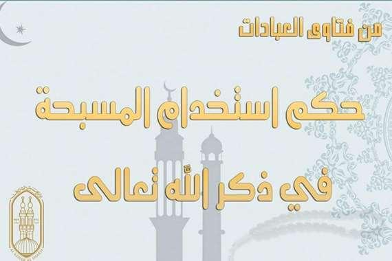 """الأزهر للفتوى الإلكترونية يٌبين """"حكم استخدام المسبحة في ذكر الله سبحانه"""""""